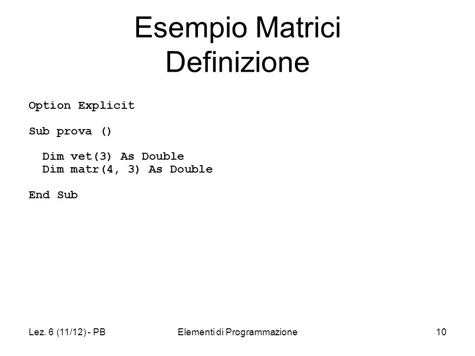 Lez. 6 (11/12) - PBElementi di Programmazione10 Option Explicit Sub prova () Dim vet(3) As Double Dim matr(4, 3) As Double End Sub Esempio Matrici Def