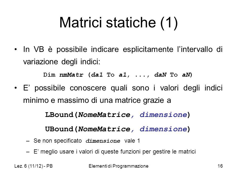 Lez. 6 (11/12) - PBElementi di Programmazione16 Matrici statiche (1) In VB è possibile indicare esplicitamente lintervallo di variazione degli indici: