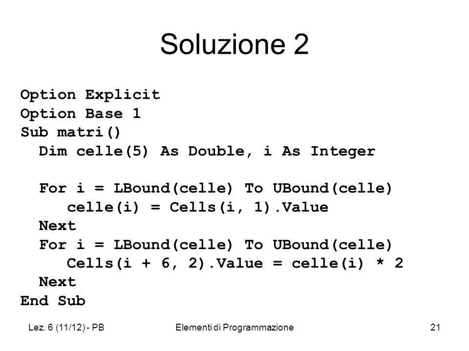 Lez. 6 (11/12) - PBElementi di Programmazione21 Option Explicit Option Base 1 Sub matri() Dim celle(5) As Double, i As Integer For i = LBound(celle) T