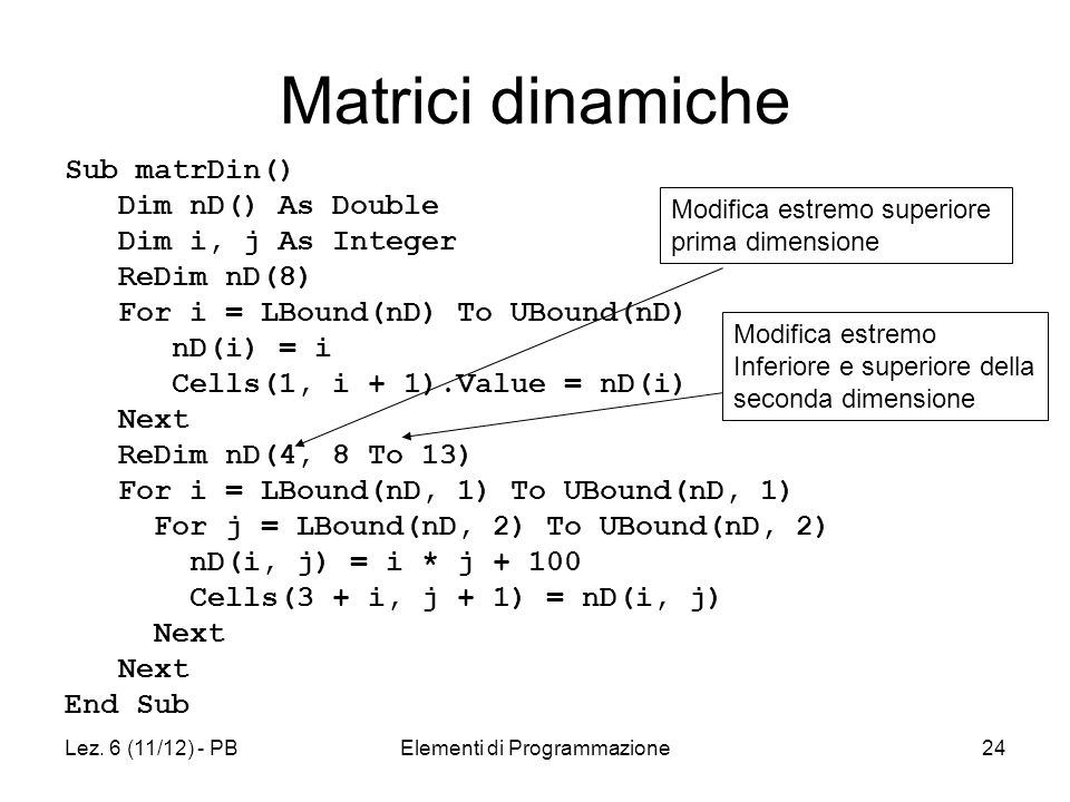 Lez. 6 (11/12) - PBElementi di Programmazione24 Matrici dinamiche Sub matrDin() Dim nD() As Double Dim i, j As Integer ReDim nD(8) For i = LBound(nD)