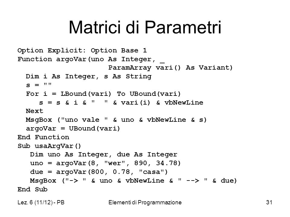 Lez. 6 (11/12) - PBElementi di Programmazione31 Matrici di Parametri Option Explicit: Option Base 1 Function argoVar(uno As Integer, _ ParamArray vari