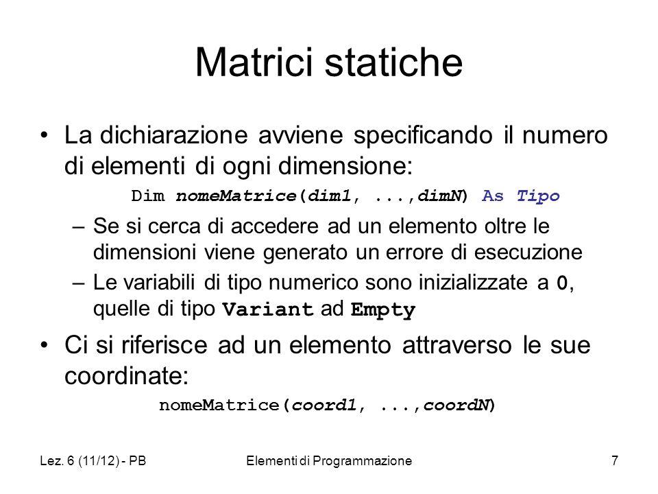 Lez. 6 (11/12) - PBElementi di Programmazione7 Matrici statiche La dichiarazione avviene specificando il numero di elementi di ogni dimensione: Dim no