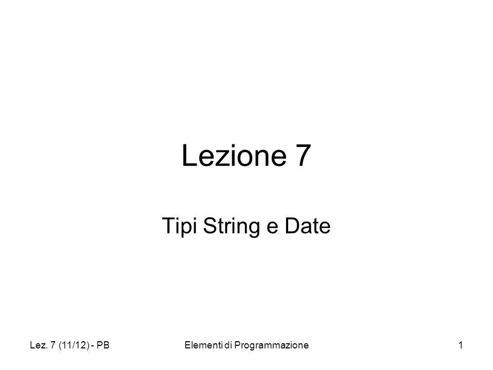 Lez. 7 (11/12) - PBElementi di Programmazione1 Lezione 7 Tipi String e Date