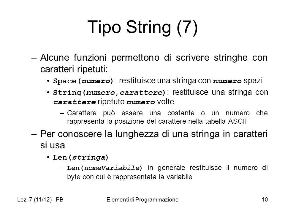 Lez. 7 (11/12) - PBElementi di Programmazione10 Tipo String (7) –Alcune funzioni permettono di scrivere stringhe con caratteri ripetuti: Space(numero)