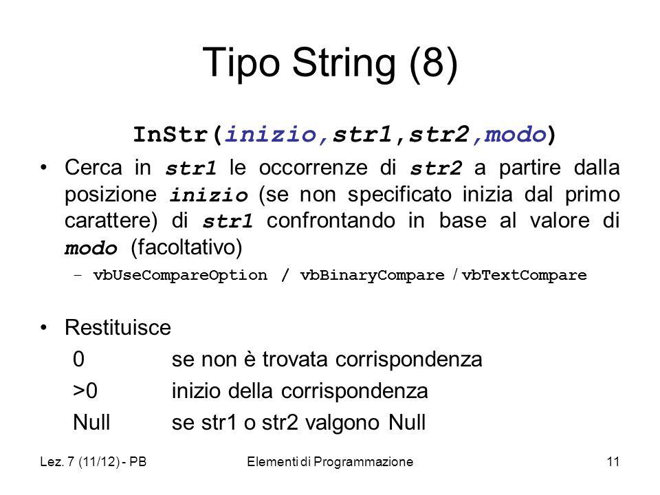 Lez. 7 (11/12) - PBElementi di Programmazione11 Tipo String (8) InStr(inizio,str1,str2,modo) Cerca in str1 le occorrenze di str2 a partire dalla posiz