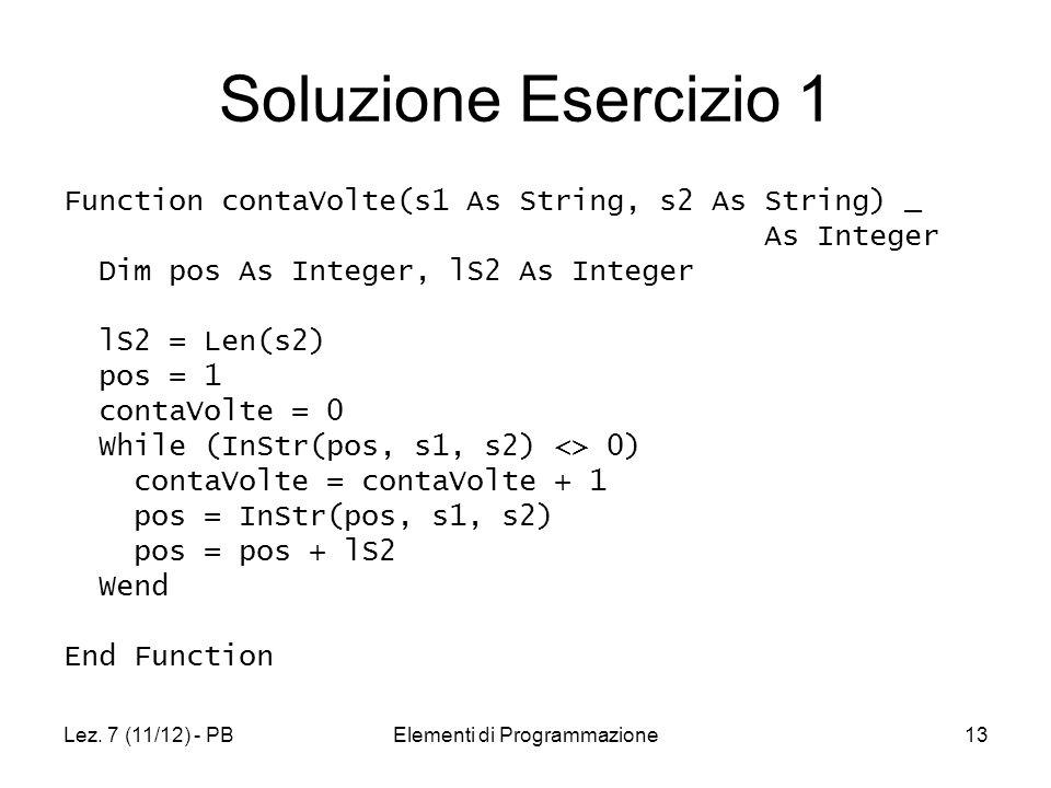 Lez. 7 (11/12) - PBElementi di Programmazione13 Soluzione Esercizio 1 Function contaVolte(s1 As String, s2 As String) _ As Integer Dim pos As Integer,