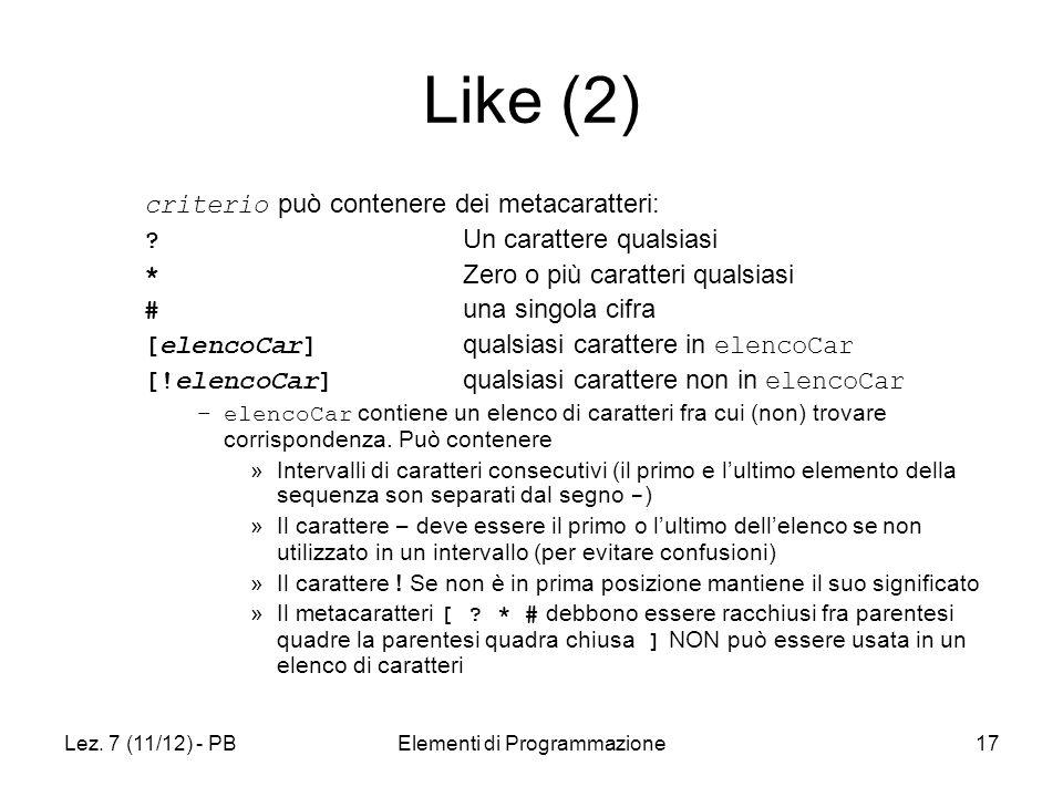 Lez. 7 (11/12) - PBElementi di Programmazione17 Like (2) criterio può contenere dei metacaratteri: ? Un carattere qualsiasi * Zero o più caratteri qua