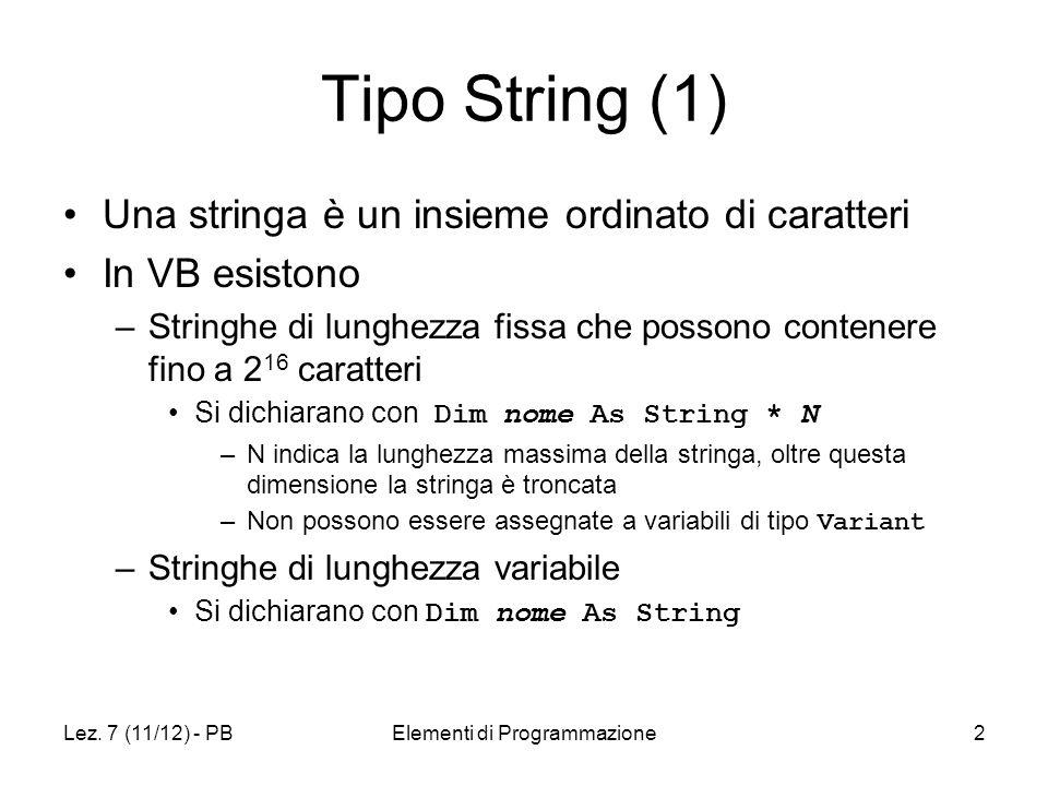 Lez. 7 (11/12) - PBElementi di Programmazione2 Tipo String (1) Una stringa è un insieme ordinato di caratteri In VB esistono –Stringhe di lunghezza fi