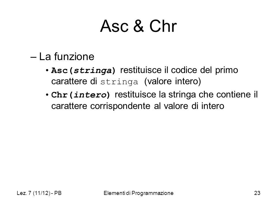 Lez. 7 (11/12) - PBElementi di Programmazione23 Asc & Chr –La funzione Asc(stringa) restituisce il codice del primo carattere di stringa (valore inter