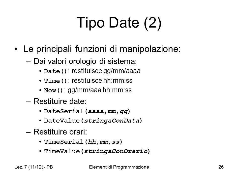 Lez. 7 (11/12) - PBElementi di Programmazione26 Tipo Date (2) Le principali funzioni di manipolazione: –Dai valori orologio di sistema: Date() : resti