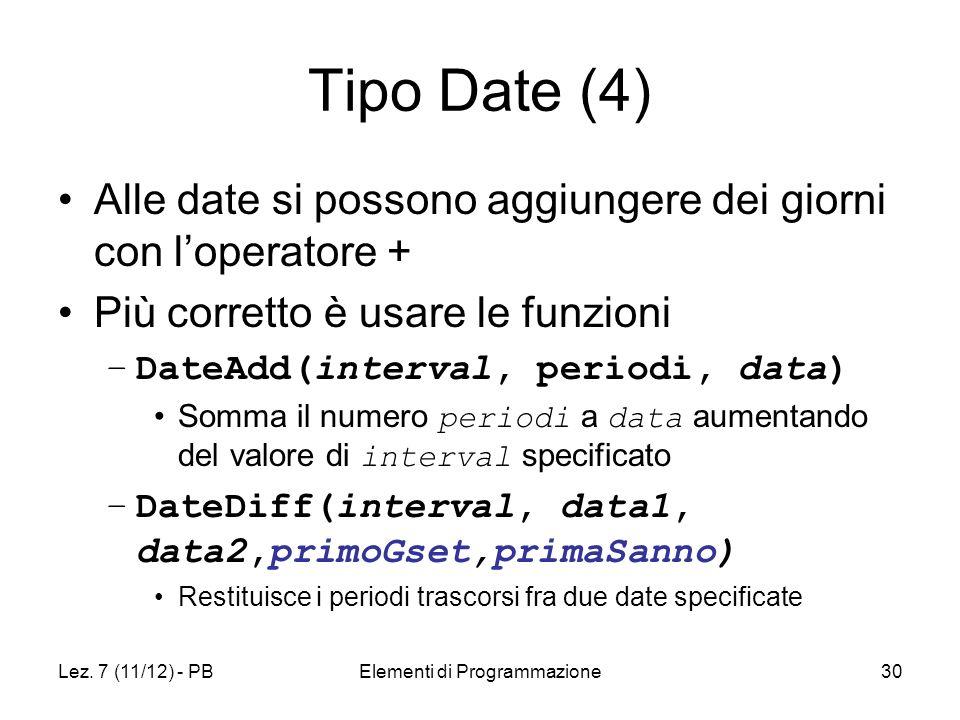 Lez. 7 (11/12) - PBElementi di Programmazione30 Tipo Date (4) Alle date si possono aggiungere dei giorni con loperatore + Più corretto è usare le funz