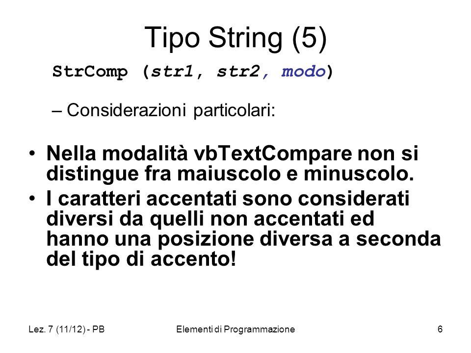 Lez. 7 (11/12) - PBElementi di Programmazione6 Tipo String (5) StrComp (str1, str2, modo) –Considerazioni particolari: Nella modalità vbTextCompare no