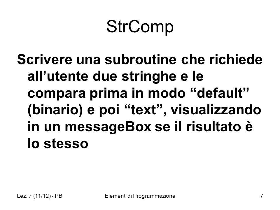 Lez. 7 (11/12) - PBElementi di Programmazione7 StrComp Scrivere una subroutine che richiede allutente due stringhe e le compara prima in modo default