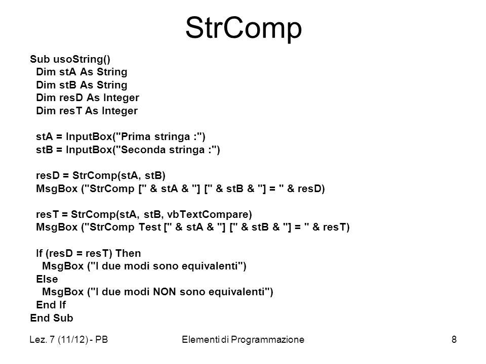 Lez. 7 (11/12) - PBElementi di Programmazione8 StrComp Sub usoString() Dim stA As String Dim stB As String Dim resD As Integer Dim resT As Integer stA