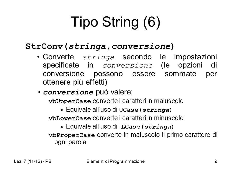 Lez. 7 (11/12) - PBElementi di Programmazione9 Tipo String (6) StrConv(stringa,conversione) Converte stringa secondo le impostazioni specificate in co