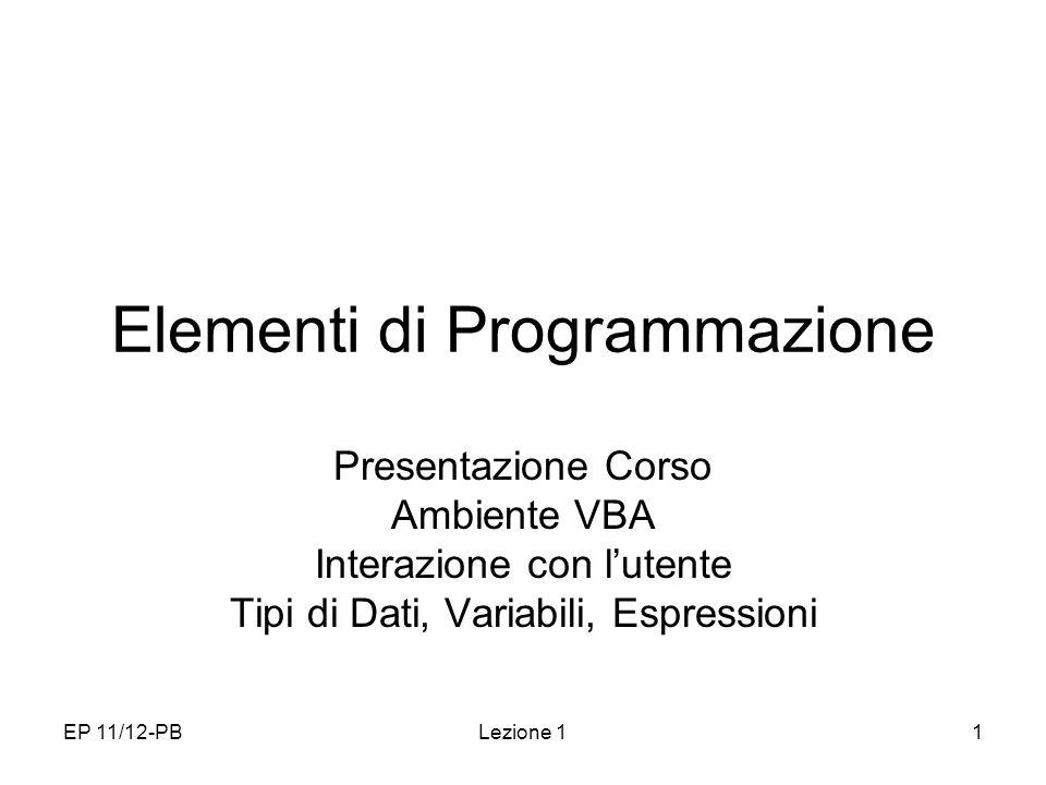 EP 11/12-PBLezione 11 Elementi di Programmazione Presentazione Corso Ambiente VBA Interazione con lutente Tipi di Dati, Variabili, Espressioni
