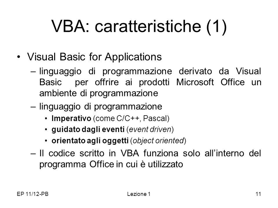 EP 11/12-PBLezione 111 VBA: caratteristiche (1) Visual Basic for Applications –linguaggio di programmazione derivato da Visual Basic per offrire ai prodotti Microsoft Office un ambiente di programmazione –linguaggio di programmazione Imperativo (come C/C++, Pascal) guidato dagli eventi (event driven) orientato agli oggetti (object oriented) –Il codice scritto in VBA funziona solo allinterno del programma Office in cui è utilizzato