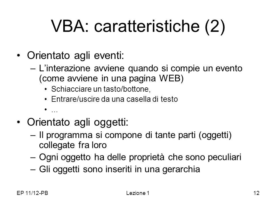 EP 11/12-PBLezione 112 VBA: caratteristiche (2) Orientato agli eventi: –Linterazione avviene quando si compie un evento (come avviene in una pagina WEB) Schiacciare un tasto/bottone, Entrare/uscire da una casella di testo...