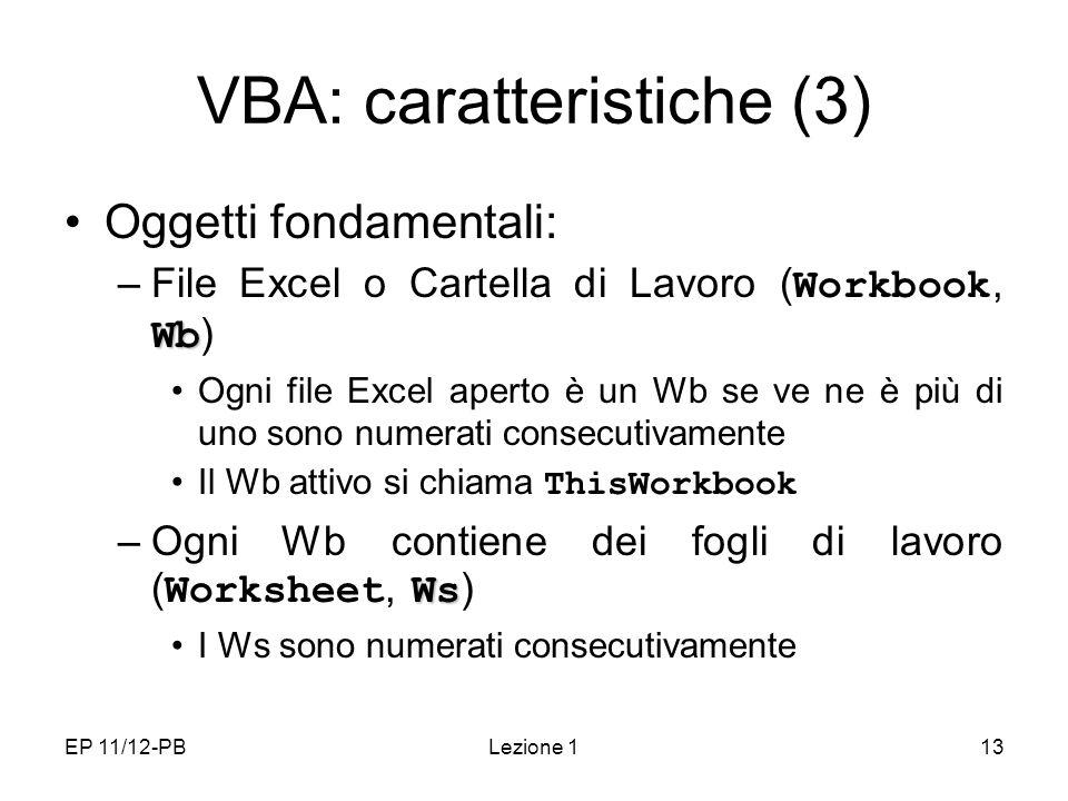 EP 11/12-PBLezione 113 VBA: caratteristiche (3) Oggetti fondamentali: Wb –File Excel o Cartella di Lavoro ( Workbook, Wb ) Ogni file Excel aperto è un Wb se ve ne è più di uno sono numerati consecutivamente Il Wb attivo si chiama ThisWorkbook Ws –Ogni Wb contiene dei fogli di lavoro ( Worksheet, Ws ) I Ws sono numerati consecutivamente