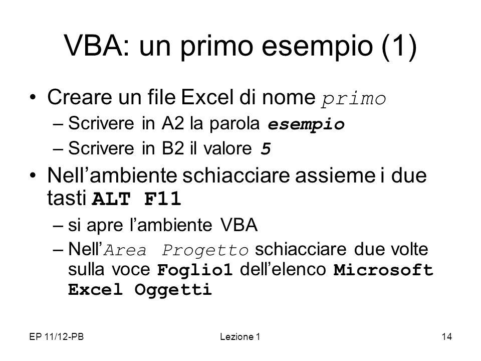EP 11/12-PBLezione 114 VBA: un primo esempio (1) Creare un file Excel di nome primo –Scrivere in A2 la parola esempio –Scrivere in B2 il valore 5 Nellambiente schiacciare assieme i due tasti ALT F11 –si apre lambiente VBA –Nell Area Progetto schiacciare due volte sulla voce Foglio1 dellelenco Microsoft Excel Oggetti