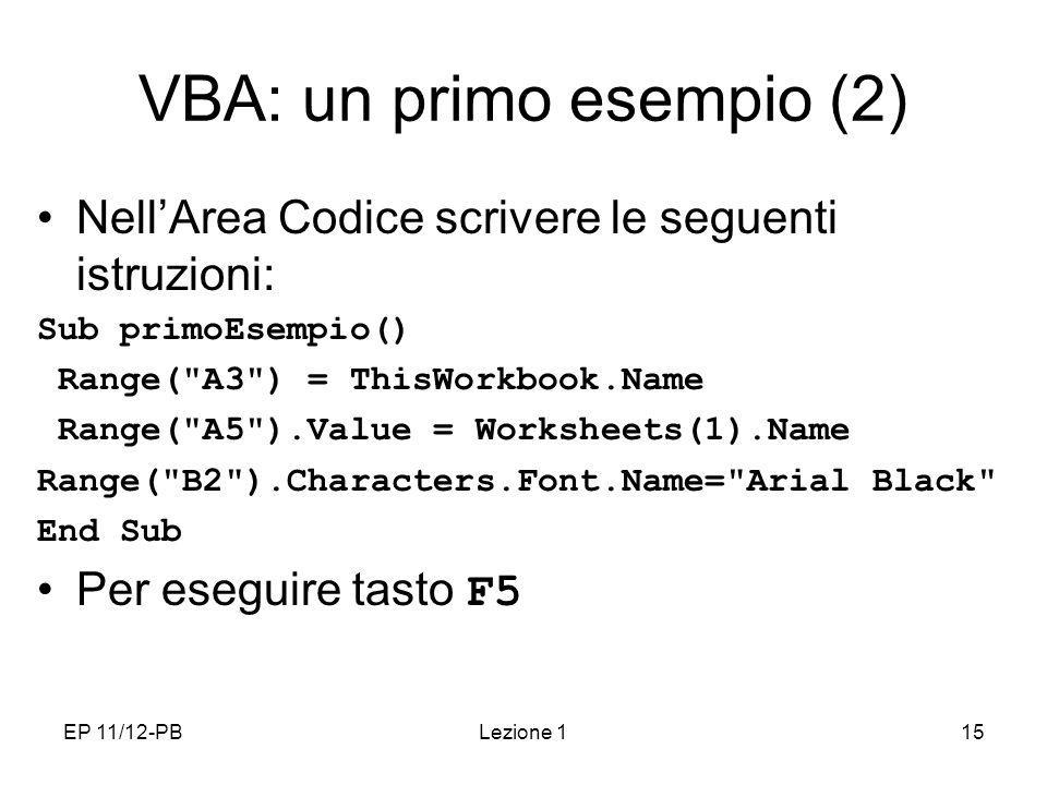 EP 11/12-PBLezione 115 VBA: un primo esempio (2) NellArea Codice scrivere le seguenti istruzioni: Sub primoEsempio() Range( A3 ) = ThisWorkbook.Name Range( A5 ).Value = Worksheets(1).Name Range( B2 ).Characters.Font.Name= Arial Black End Sub Per eseguire tasto F5
