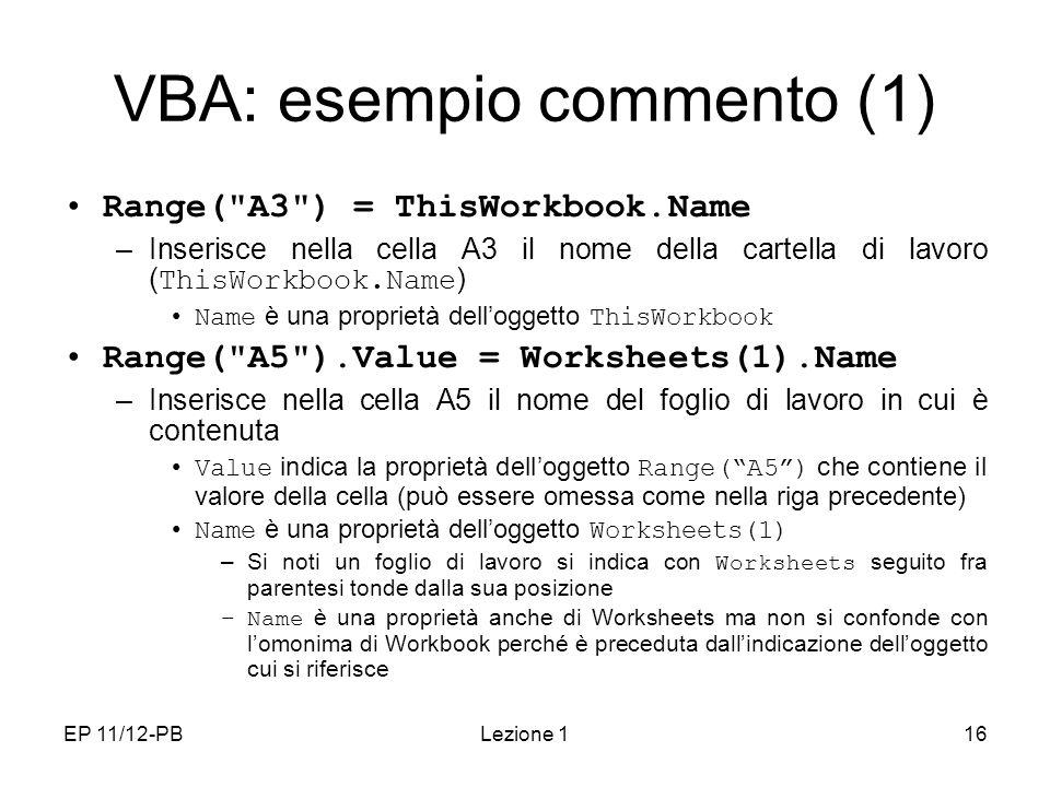 EP 11/12-PBLezione 116 VBA: esempio commento (1) Range( A3 ) = ThisWorkbook.Name –Inserisce nella cella A3 il nome della cartella di lavoro ( ThisWorkbook.Name ) Name è una proprietà delloggetto ThisWorkbook Range( A5 ).Value = Worksheets(1).Name –Inserisce nella cella A5 il nome del foglio di lavoro in cui è contenuta Value indica la proprietà delloggetto Range(A5) che contiene il valore della cella (può essere omessa come nella riga precedente) Name è una proprietà delloggetto Worksheets(1) –Si noti un foglio di lavoro si indica con Worksheets seguito fra parentesi tonde dalla sua posizione –Name è una proprietà anche di Worksheets ma non si confonde con lomonima di Workbook perché è preceduta dallindicazione delloggetto cui si riferisce