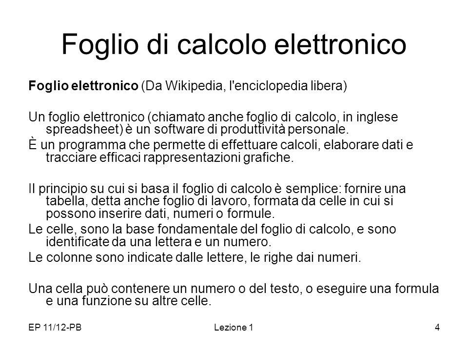 EP 11/12-PBLezione 14 Foglio di calcolo elettronico Foglio elettronico (Da Wikipedia, l enciclopedia libera) Un foglio elettronico (chiamato anche foglio di calcolo, in inglese spreadsheet) è un software di produttività personale.