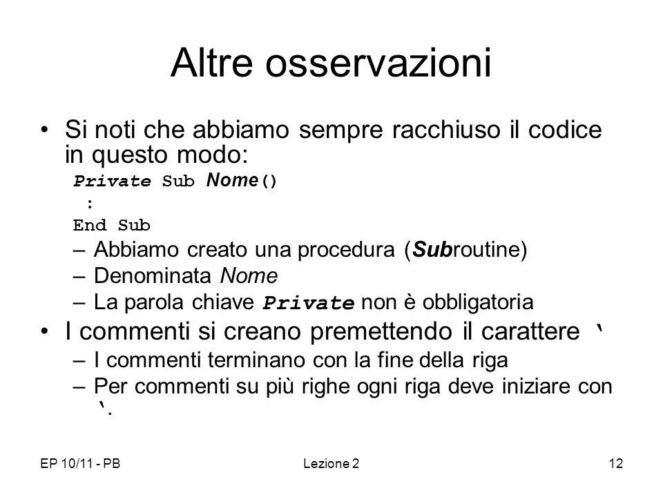 EP 10/11 - PBLezione 212 Altre osservazioni Si noti che abbiamo sempre racchiuso il codice in questo modo: Private Sub Nome () : End Sub –Abbiamo crea