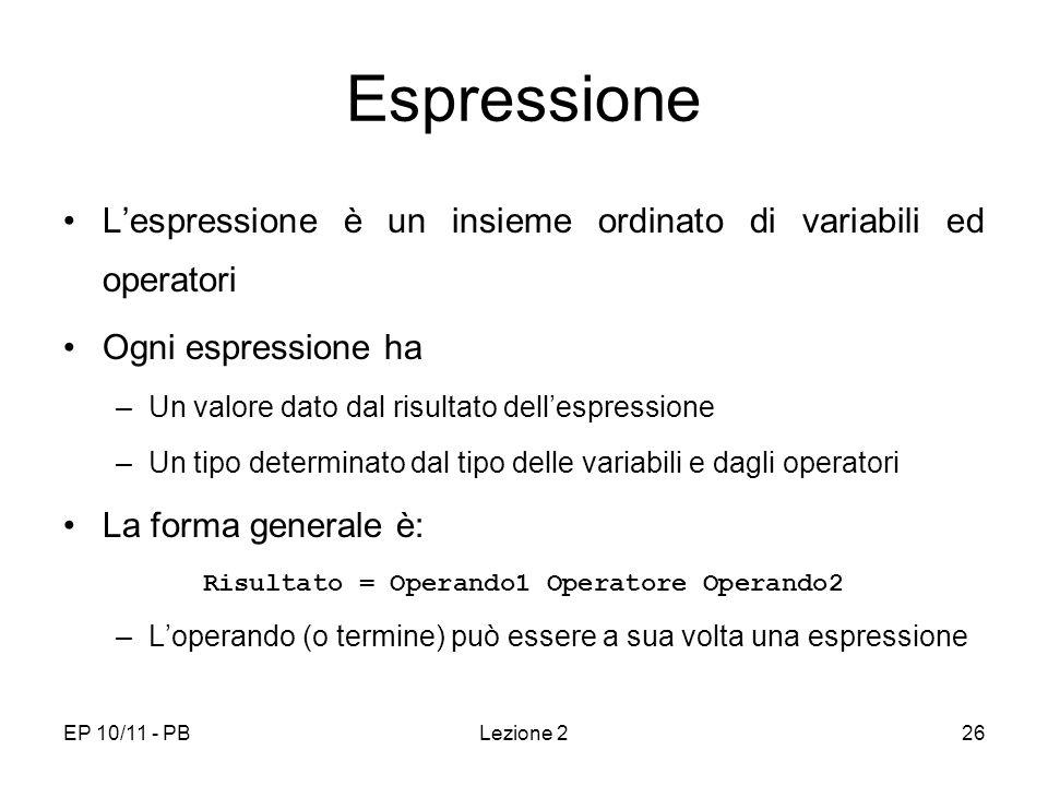 EP 10/11 - PBLezione 226 Espressione Lespressione è un insieme ordinato di variabili ed operatori Ogni espressione ha –Un valore dato dal risultato de