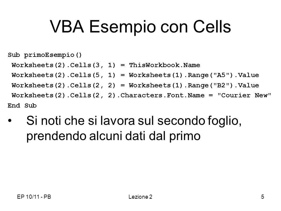 EP 10/11 - PBLezione 25 VBA Esempio con Cells Sub primoEsempio() Worksheets(2).Cells(3, 1) = ThisWorkbook.Name Worksheets(2).Cells(5, 1) = Worksheets(