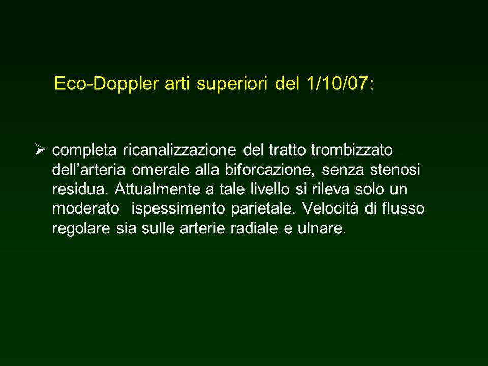 Eco-Doppler arti superiori del 1/10/07: completa ricanalizzazione del tratto trombizzato dellarteria omerale alla biforcazione, senza stenosi residua.