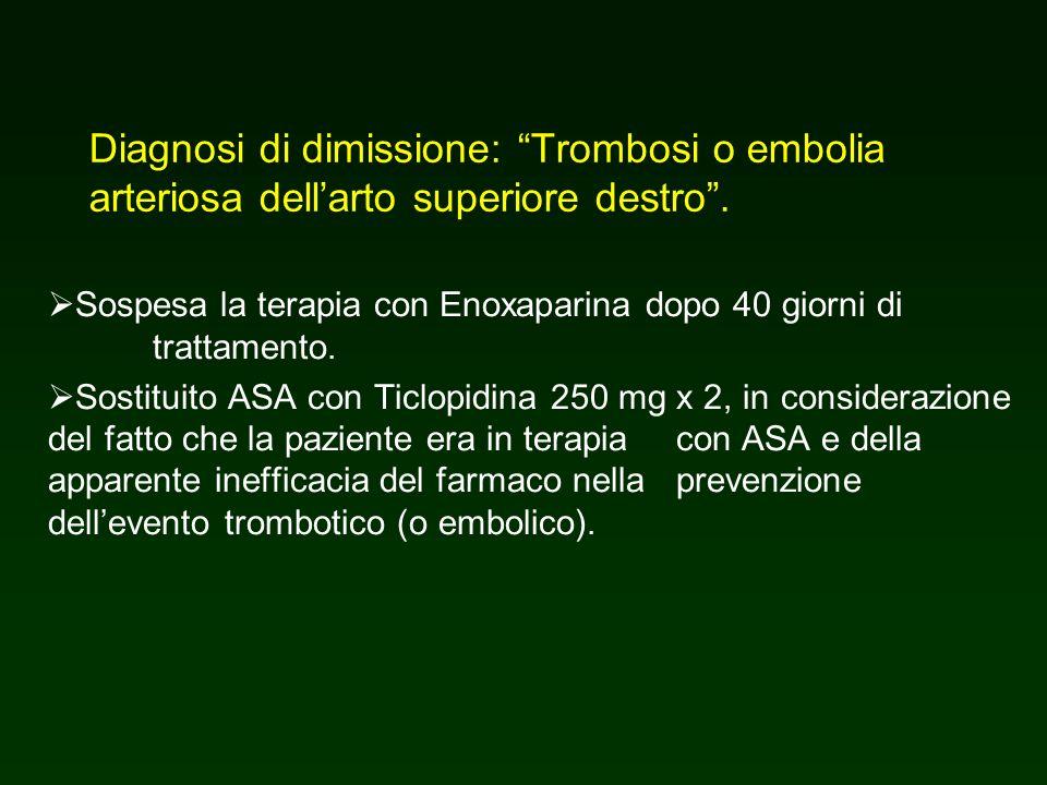 Diagnosi di dimissione: Trombosi o embolia arteriosa dellarto superiore destro. Sospesa la terapia con Enoxaparina dopo 40 giorni di trattamento. Sost