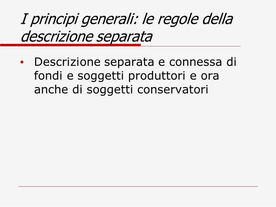 I principi generali: le regole della descrizione separata Descrizione separata e connessa di fondi e soggetti produttori e ora anche di soggetti conse