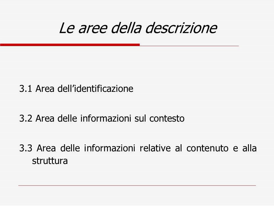 Le aree della descrizione 3.1 Area dellidentificazione 3.2 Area delle informazioni sul contesto 3.3 Area delle informazioni relative al contenuto e al