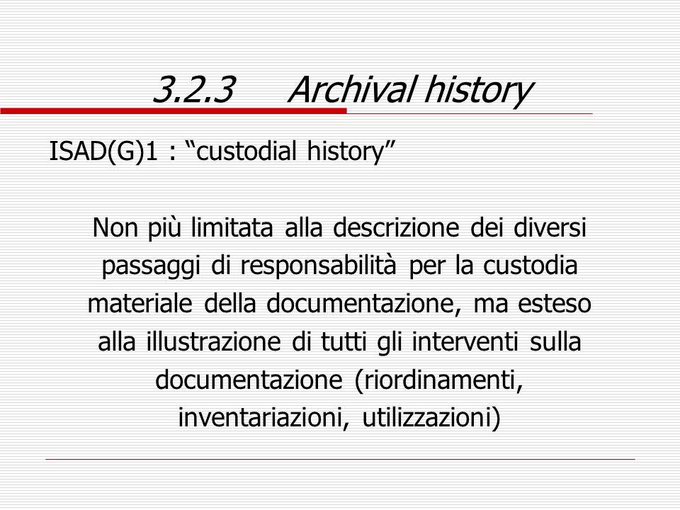 3.2.3Archival history ISAD(G)1 : custodial history Non più limitata alla descrizione dei diversi passaggi di responsabilità per la custodia materiale