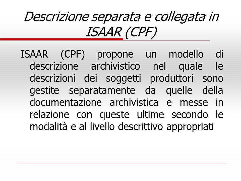 Descrizione separata e collegata in ISAAR (CPF) ISAAR (CPF) propone un modello di descrizione archivistico nel quale le descrizioni dei soggetti produ