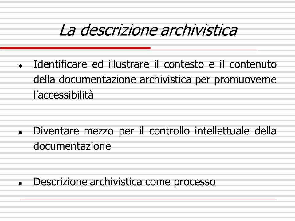 La descrizione archivistica l Identificare ed illustrare il contesto e il contenuto della documentazione archivistica per promuoverne laccessibilità l