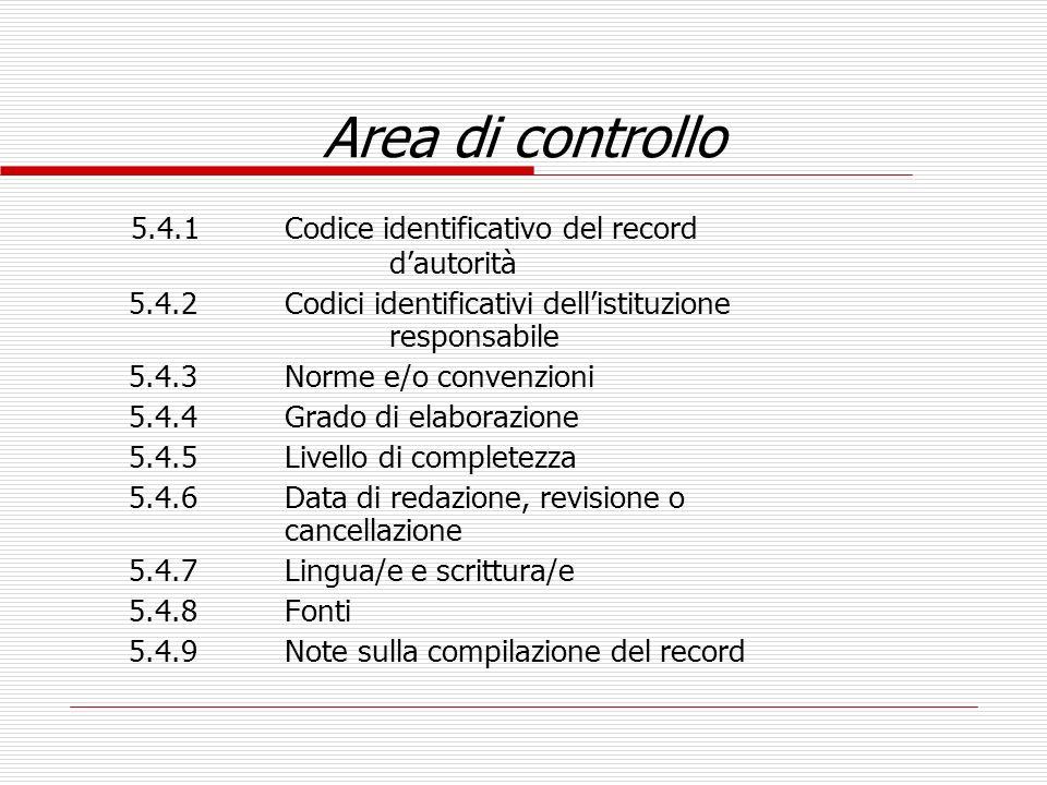 Area di controllo 5.4.1Codice identificativo del record dautorità 5.4.2Codici identificativi dellistituzione responsabile 5.4.3Norme e/o convenzioni 5