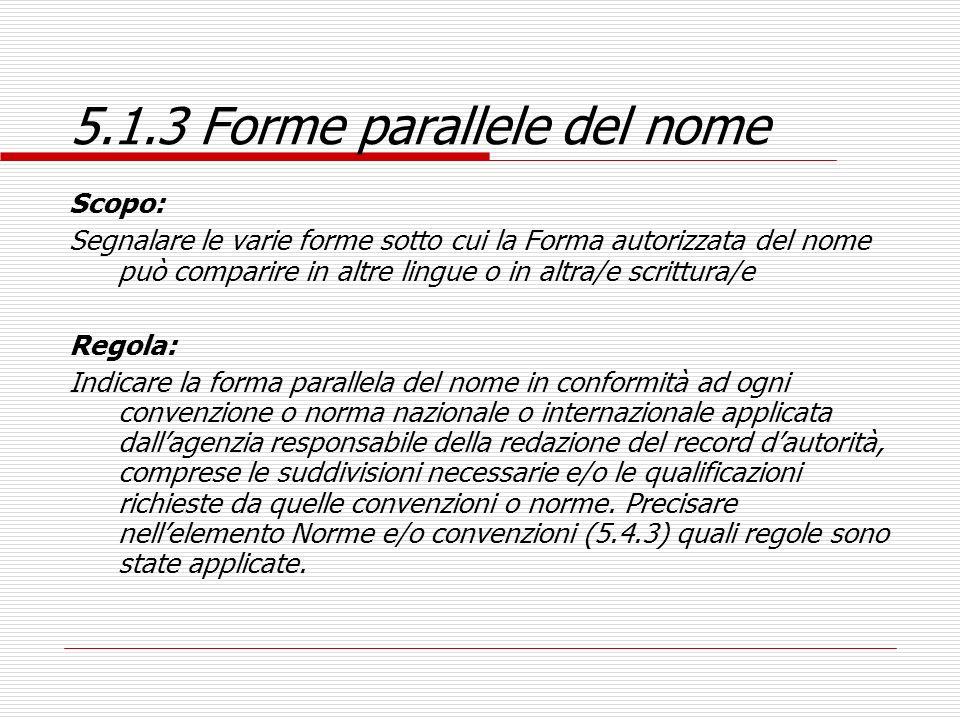 5.1.3 Forme parallele del nome Scopo: Segnalare le varie forme sotto cui la Forma autorizzata del nome può comparire in altre lingue o in altra/e scri