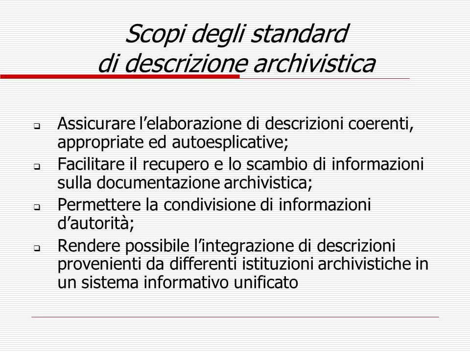 Scopi degli standard di descrizione archivistica Assicurare lelaborazione di descrizioni coerenti, appropriate ed autoesplicative; Facilitare il recup