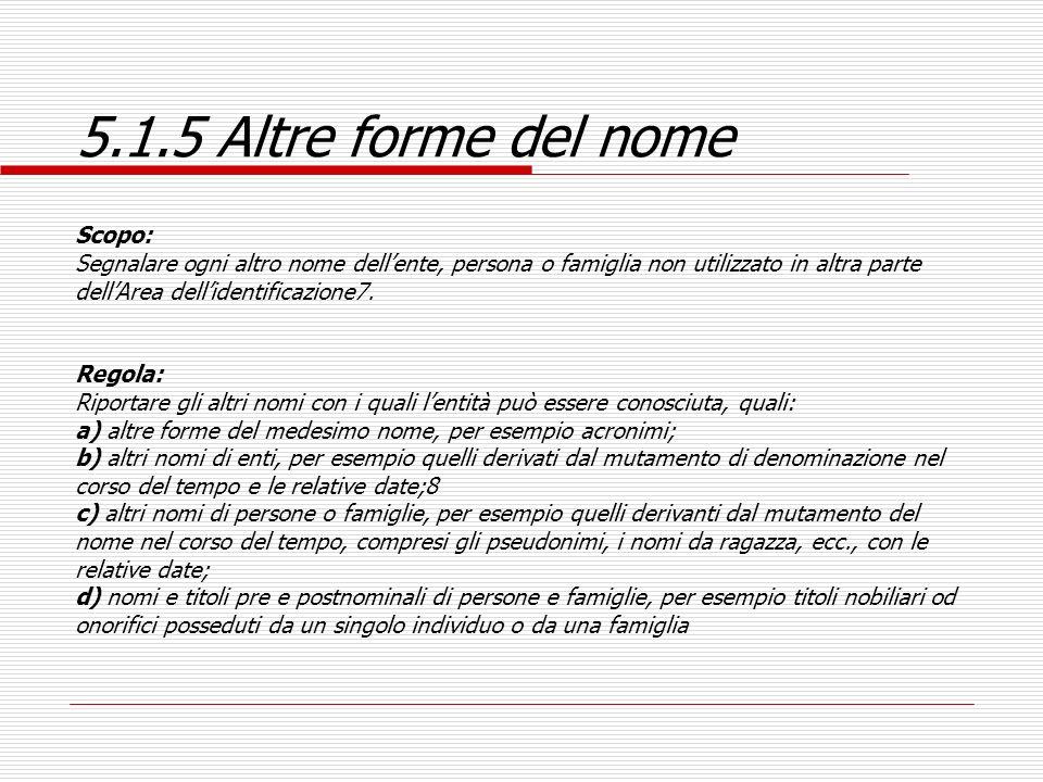 5.1.5 Altre forme del nome Scopo: Segnalare ogni altro nome dellente, persona o famiglia non utilizzato in altra parte dellArea dellidentificazione7.