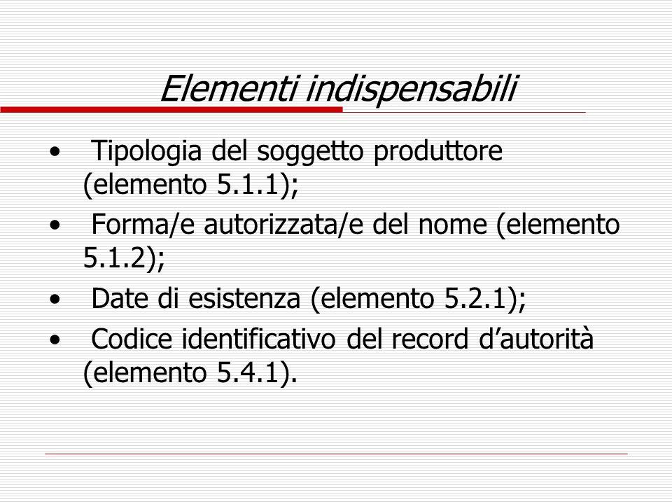 Elementi indispensabili Tipologia del soggetto produttore (elemento 5.1.1); Forma/e autorizzata/e del nome (elemento 5.1.2); Date di esistenza (elemen
