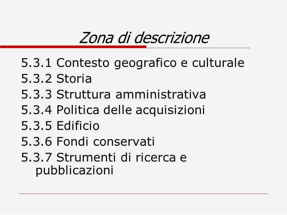 Zona di descrizione 5.3.1 Contesto geografico e culturale 5.3.2 Storia 5.3.3 Struttura amministrativa 5.3.4 Politica delle acquisizioni 5.3.5 Edificio