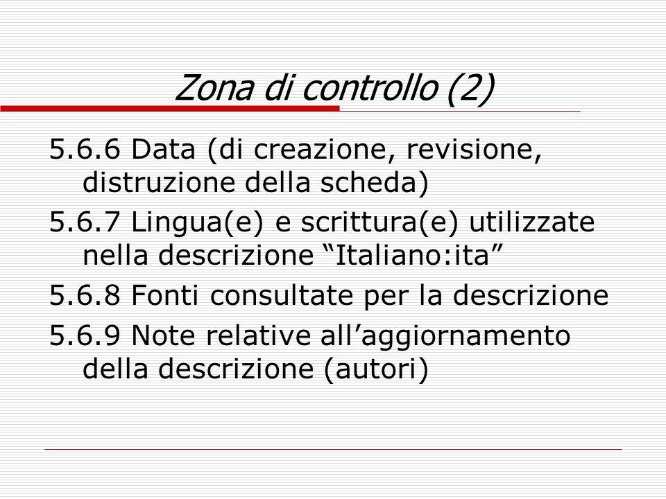 Zona di controllo (2) 5.6.6 Data (di creazione, revisione, distruzione della scheda) 5.6.7 Lingua(e) e scrittura(e) utilizzate nella descrizione Itali