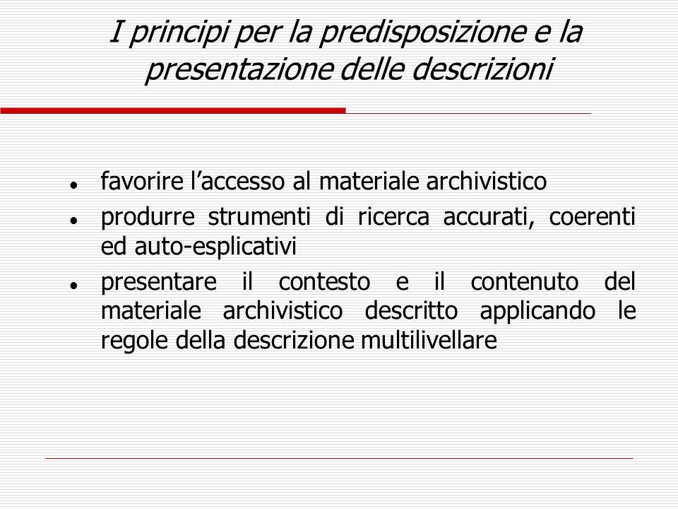 I principi per la predisposizione e la presentazione delle descrizioni l favorire laccesso al materiale archivistico l produrre strumenti di ricerca a