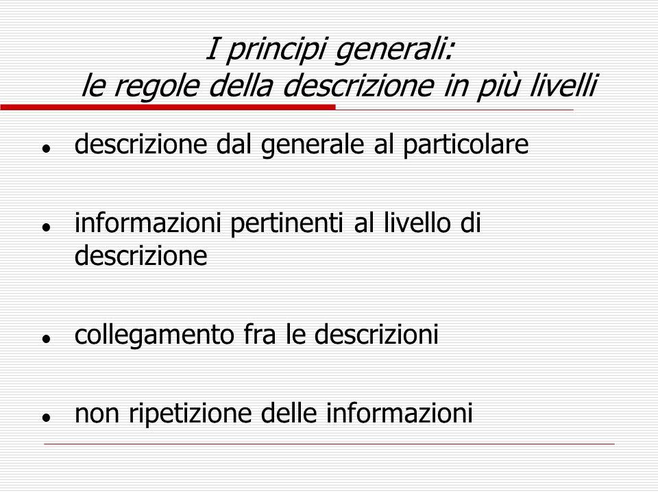 I principi generali: le regole della descrizione in più livelli l descrizione dal generale al particolare l informazioni pertinenti al livello di desc