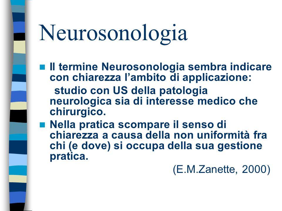 Neurosonologia Il termine Neurosonologia sembra indicare con chiarezza lambito di applicazione: studio con US della patologia neurologica sia di inter