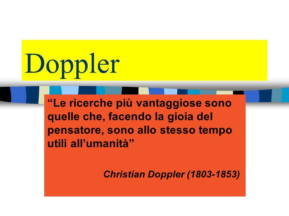 Doppler Le ricerche più vantaggiose sono quelle che, facendo la gioia del pensatore, sono allo stesso tempo utili all umanità Christian Doppler (1803-1853)