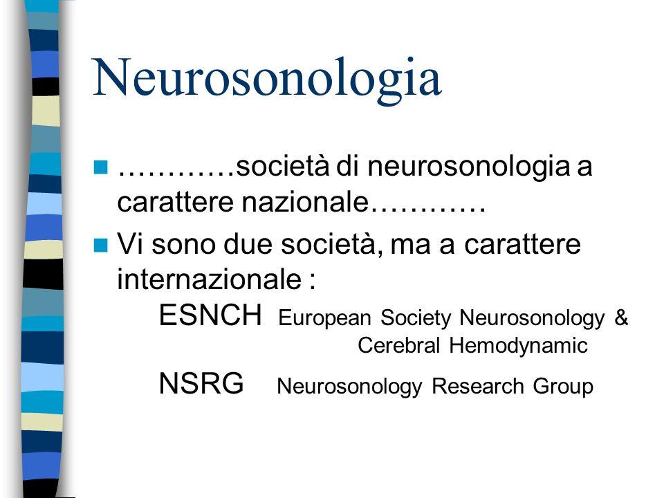 Neurosonologia …………società di neurosonologia a carattere nazionale………… Vi sono due società, ma a carattere internazionale : ESNCH European Society Neurosonology & Cerebral Hemodynamic NSRG Neurosonology Research Group