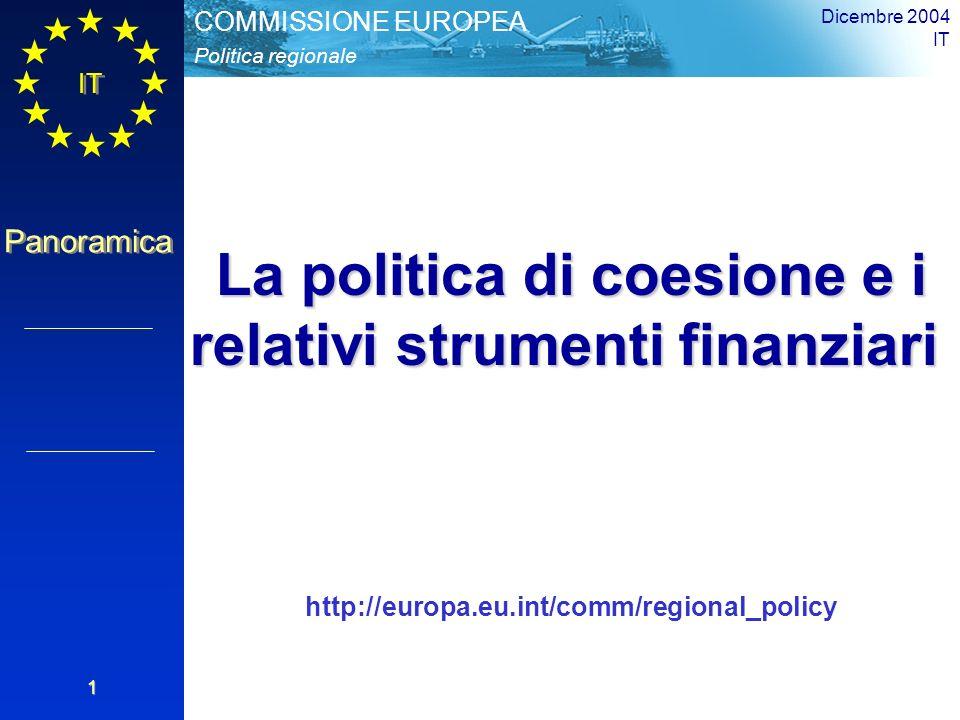 IT Panoramica Politica regionale COMMISSIONE EUROPEA Dicembre 2004 IT 1 La politica di coesione e i relativi strumenti finanziari http://europa.eu.int/comm/regional_policy